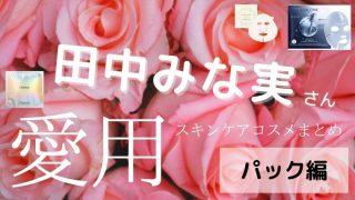 田中みな実さん愛用スキンケアコスメまとめ【パック編】